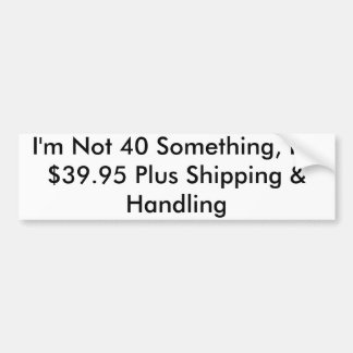 I'm Not 40 Something, I'm $39.95 Plus Shipping ... Bumper Sticker