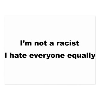 I'm not a racist, I hate everyone equally. Postcard