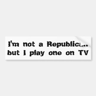 I'm not a Republican, but I play one on TV Bumper Sticker