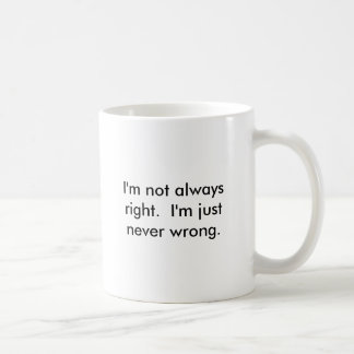 I'm not always right.  I'm just never wrong. Coffee Mug