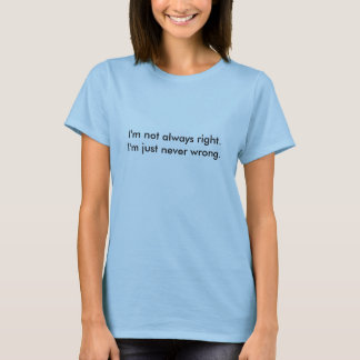 I'm not always right.  I'm just never wrong. T-Shirt