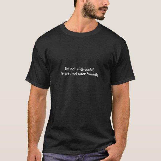 I'm not anti-social I'm just not user friendly T-Shirt