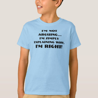 I'm not arguing I'm simply explaining why I'm Righ T-Shirt
