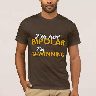 I'm not bipolar. I'm bi-winning T-Shirt