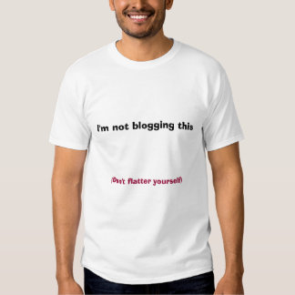 I'm not blogging this, (Don't flatter yourself) T-shirts