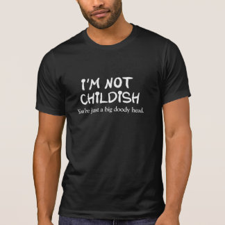 I'm not childish. You're just a big doody head T-Shirt