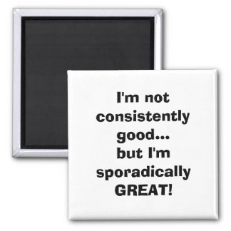 I'm not consistently good...but I'm sporadicall... Magnet