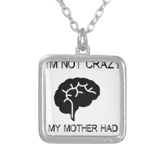 I'm Not Crazy My Mother Had Me Tested Silver Plated Necklace