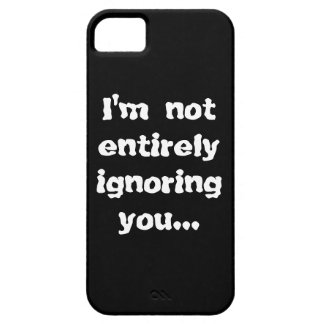 I'm Not Entirely Ignoring You... Case For The iPhone 5