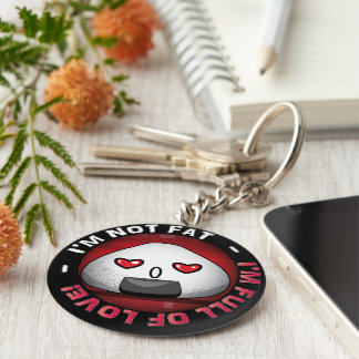I'm NOT FAT. I'm FULL of LOVE! Keychain
