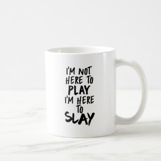 I'm Not Here to Play, I'm Here to Slay Coffee Cup