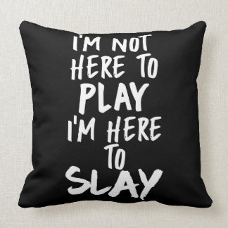 I'm Not Here to Play, I'm Here to Slay Pillow
