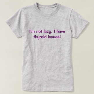 I'm not lazy thyroid t shirt