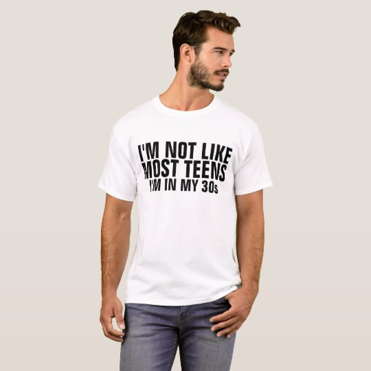 I'M NOT LIKE MOST TEENS I'M IN MY 30s T-shirts