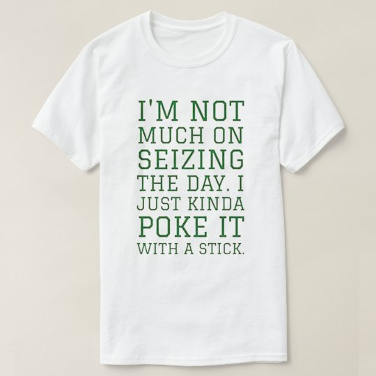 I'm not much on seizing the day, I just kinda poke T-Shirt