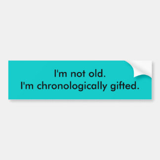I'm not old. I'm chronologically gifted. Bumper Sticker