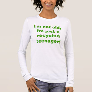 I'm not old, I'm just a recycled teenager! Long Sleeve T-Shirt
