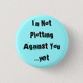 I'm Not Plotting Against You  ...yet - Customized 1 Inch Round Button