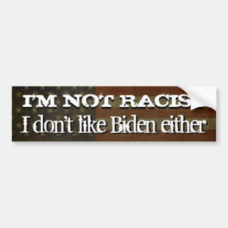 I'm Not Racist... I don't like Biden Either Bumper Sticker