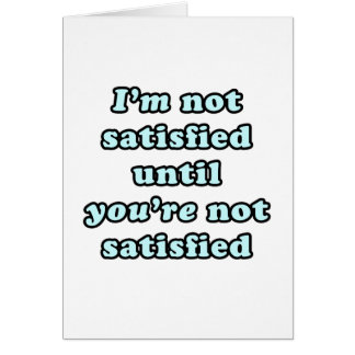 I'm not satisfied until you're not satisfied card