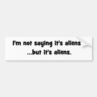 I'm not saying it's aliens... but it's aliens meme bumper sticker