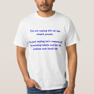 I'm Not Saying Kill All the Stupid People... T-Shirt