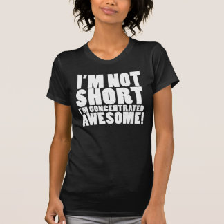 I'm Not Short, I'm Concentrated Awesome! T-Shirt