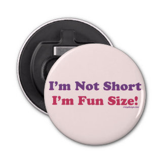 I'm Not Short, I'm Fun Size! Button Bottle Opener