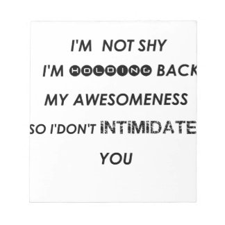 i'm not shy i'holding back my awesomeness  so i'do notepad