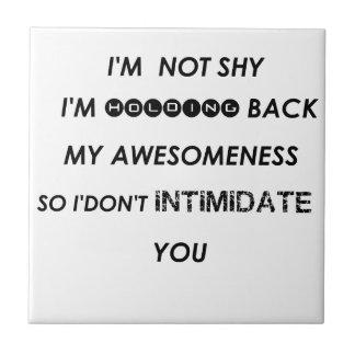 i'm not shy i'holding back my awesomeness  so i'do tile