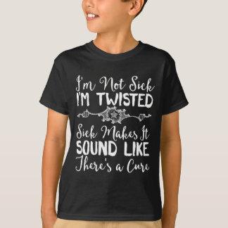 I'm Not Sick I'm Twisted. Sick Makes It Sound T-Shirt