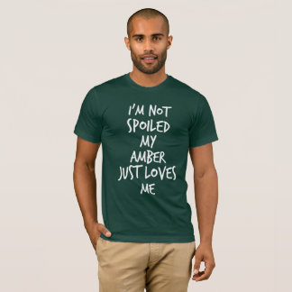 I'm not spoiled my Amber just loves me T-Shirt