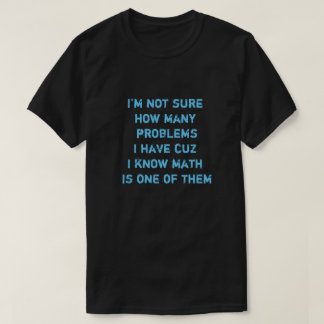 I'm not sure how many problems I have cuz I know.. T-Shirt