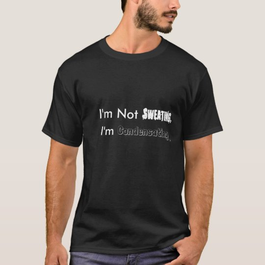 I'm Not Sweating, I'm Condensating. T-Shirt