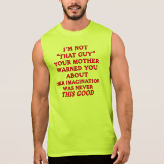 I'm Not 'That Guy' Your Mother Warned You About Sleeveless Shirt