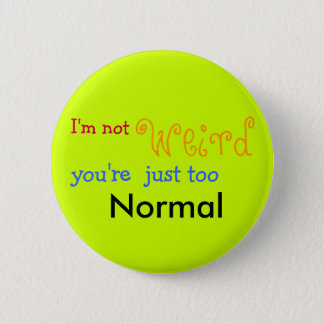 I'm not weird you're just too Normal - Customized 2 Inch Round Button