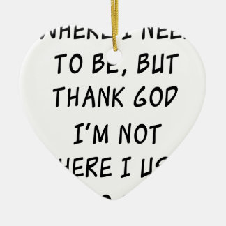 i'm not where i need to be but thank god i'm not w ceramic heart ornament