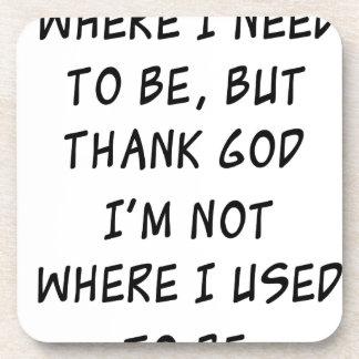 i'm not where i need to be but thank god i'm not w coaster