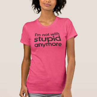 I'm not with stupid anymore shirts