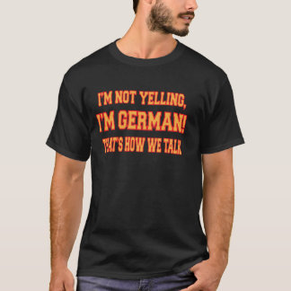 I'M NOT YELLING, I'M GERMAN THAT'S HOW WE TALK T-Shirt