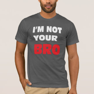 I'm not your BRO. T-Shirt