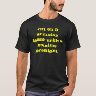 I'm on a drinking team with a bowling problem. T-Shirt