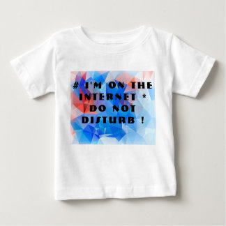 I'm on the Internet. Do not disturb! Baby T-Shirt