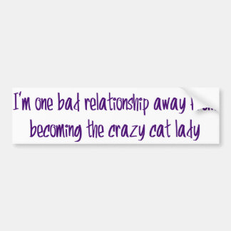 I'm one bad relationship away from... bumper sticker