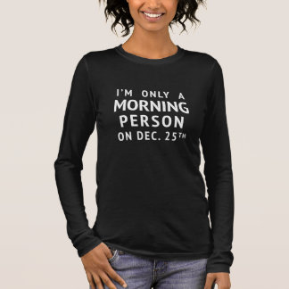 I'm Only A Morning Person on Dec. 25th Long Sleeve T-Shirt