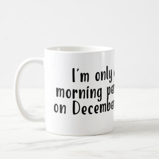 I'm only a morning person on December 25 Mug