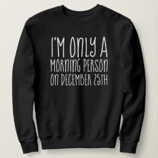 I'm Only A Morning Person on December 25th Sweatshirt