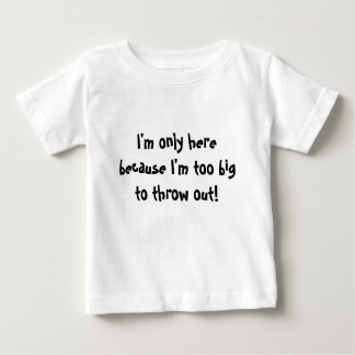 I'm only here because I'm too big to throw out! Tee Shirts