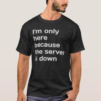 I'm only here because the server is down T-Shirt