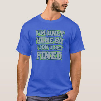 """""""I'm Only Here So I Don't Get Fined"""" men's tee"""